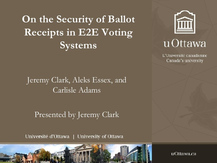 On the Security of Ballot Receipts in E2E Voting Systems Jeremy Clark, Aleks Essex, and Carlisle Adams Presented by Jeremy...