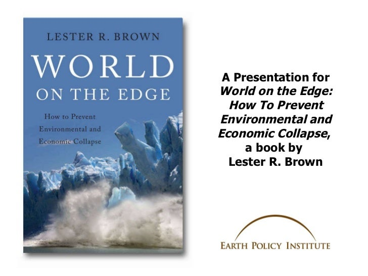 A Presentation for  World on the Edge: How To Prevent Environmental and Economic Collapse ,  a book by  Lester R. Brown