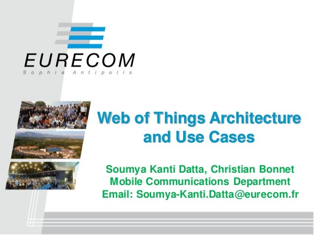 Web of Things Architecture and Use Cases Soumya Kanti Datta, Christian Bonnet Mobile Communications Department Email: Soum...