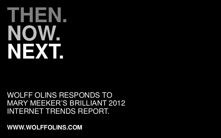 THEN.NOW.NEXT.WOLFF OLINS RESPONDS TOMARY MEEKER'S BRILLIANT 2012INTERNET TRENDS REPORT.WWW.WOLFFOLINS.COM