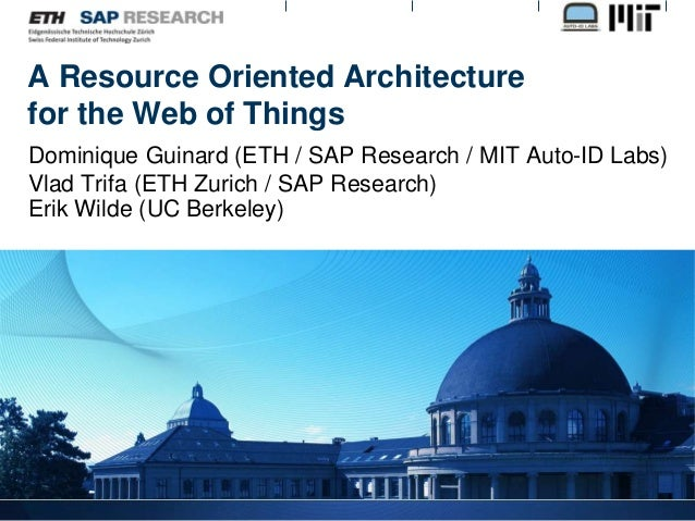 A Resource Oriented Architecture for the Web of Things Dominique Guinard (ETH / SAP Research / MIT Auto-ID Labs) Vlad Trif...