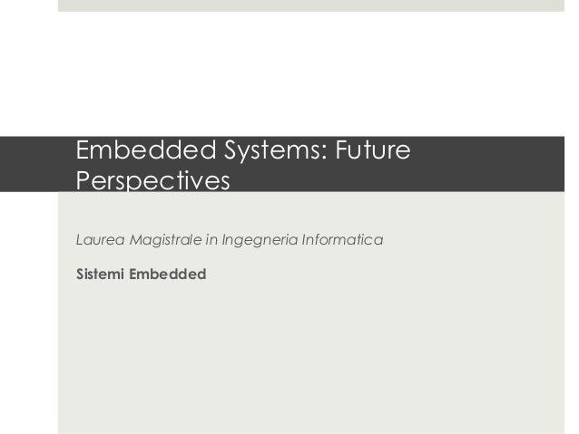 Embedded Systems: FuturePerspectivesLaurea Magistrale in Ingegneria InformaticaSistemi Embedded
