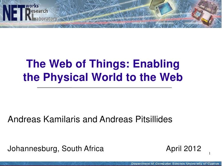 The Web of Things: Enabling    the Physical World to the WebAndreas Kamilaris and Andreas PitsillidesJohannesburg, South A...