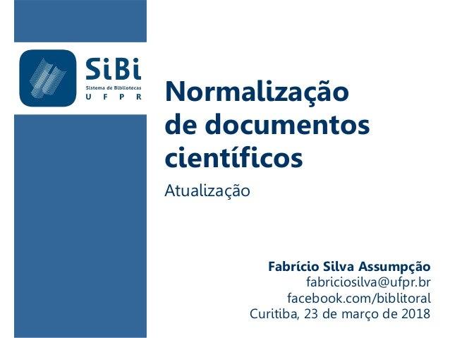 Normalização de documentos científicos Atualização Fabrício Silva Assumpção fabriciosilva@ufpr.br facebook.com/biblitoral ...