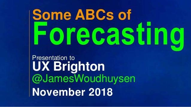 ?? ?? Some ABCs of ForecastingPresentation to UX Brighton @JamesWoudhuysen November 2018