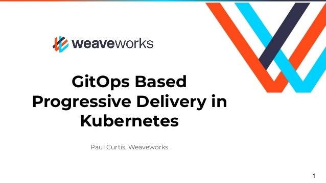 GitOps Based Progressive Delivery in Kubernetes Paul Curtis, Weaveworks 1