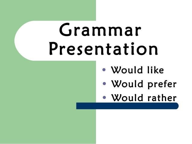 GrammarPresentation     • Would like     • Would prefer     • Would rather