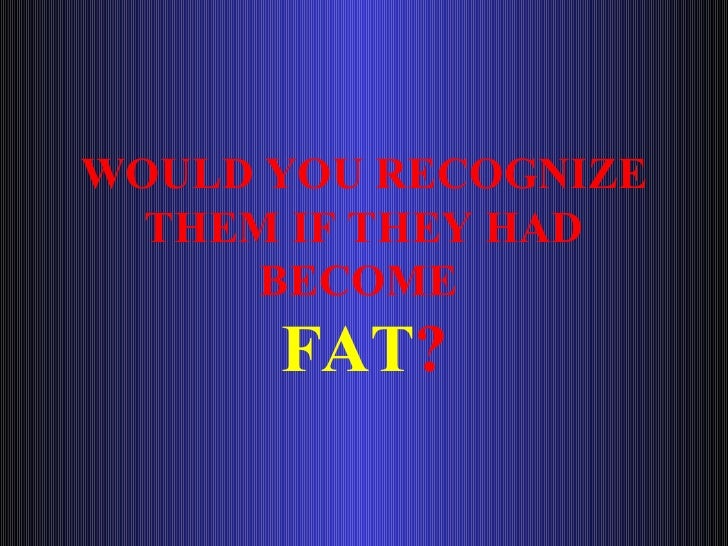 WOULD YOU RECOGNIZE THEM IF THEY HAD BECOME  FAT ?