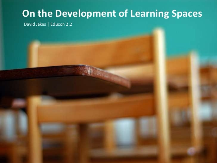 On the Development of Learning Spaces<br />David Jakes | Educon 2.2 <br />
