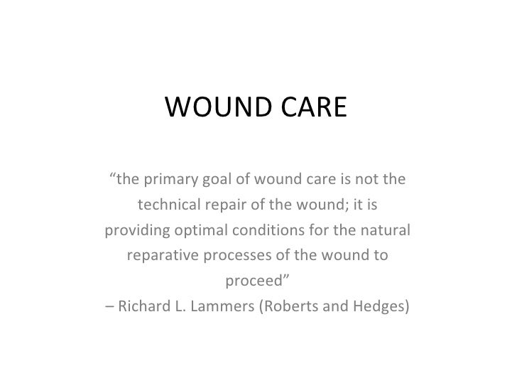 "WOUND CARE "" the primary goal of wound care is not the technical repair of the wound; it is providing optimal conditions f..."