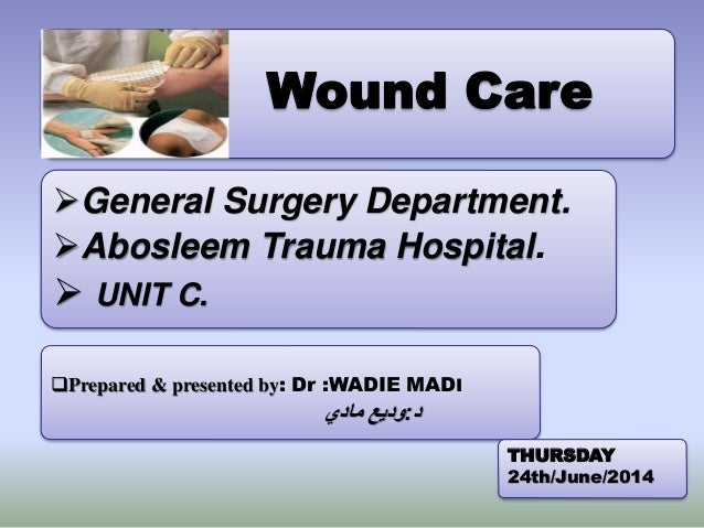 Wound Care Prepared & presented by: Dr :WADIE MADI د:مادي وديع General Surgery Department. Abosleem Trauma Hospit...