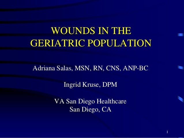 WOUNDS IN THE GERIATRIC POPULATION Adriana Salas, MSN, RN, CNS, ANP-BC Ingrid Kruse, DPM VA San Diego Healthcare San Diego...