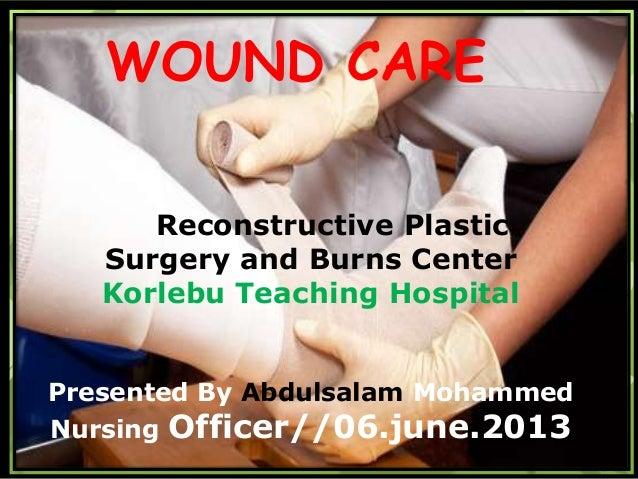 Wound CareReconstructive PlasticSurgery and Burns CenterKorlebu Teaching HospitalPresented By Abdulsalam MohammedNursing O...
