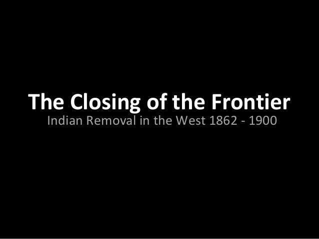 The Closing of the Frontier Indian Removal in the West 1862 - 1900