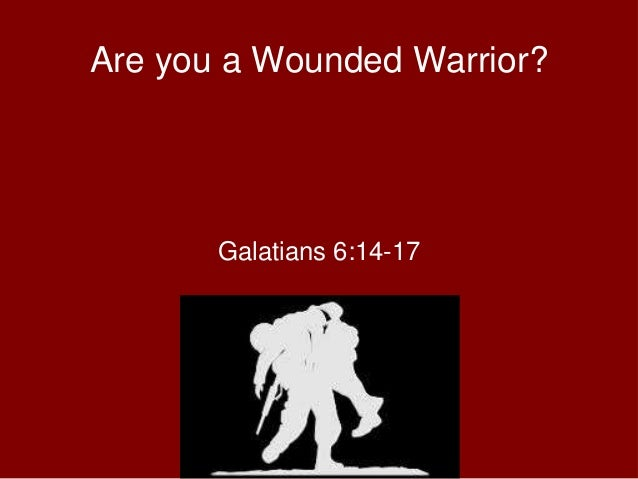 Are you a Wounded Warrior? Galatians 6:14-17