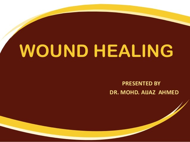 WOUND HEALING PRESENTED BY DR. MOHD. AIJAZ AHMED