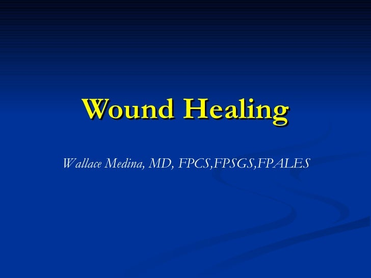 Wound Healing Wallace Medina, MD, FPCS,FPSGS,FPALES