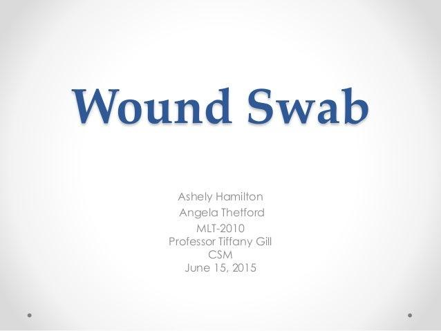 Wound Swab Ashely Hamilton Angela Thetford MLT-2010 Professor Tiffany Gill CSM June 15, 2015
