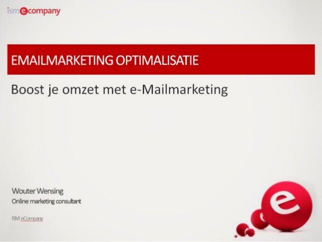 EMAILMARKETING OPTIMALISATIE Boost je omzet met e-Mailmarketing  Wouter Wensing Online marketing consultant ISM eCompany 1...
