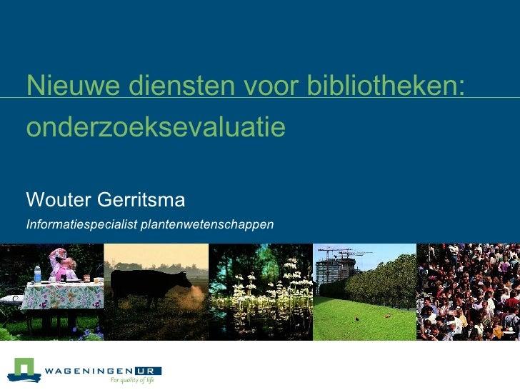 Nieuwe diensten voor bibliotheken: onderzoeksevaluatie   Wouter Gerritsma Informatiespecialist plantenwetenschappen