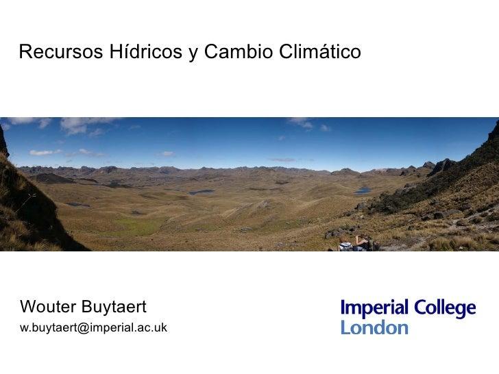 Recursos Hídricos y Cambio Climático     Wouter Buytaert w.buytaert@imperial.ac.uk