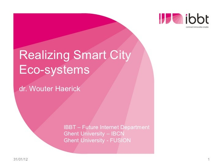Realizing Smart City   Eco-systems   dr. Wouter Haerick                IBBT – Future Internet Department                Gh...