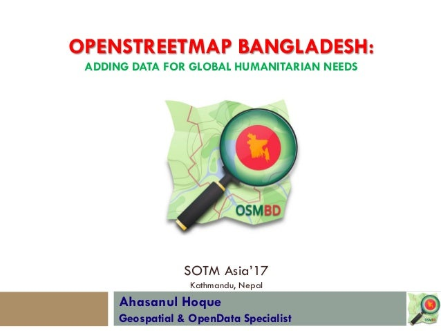 Ahasanul Hoque Geospatial & OpenData Specialist SOTM Asia'17 Kathmandu, Nepal OPENSTREETMAP BANGLADESH: ADDING DATA FOR GL...