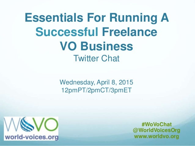 Essentials For Running A Successful Freelance VO Business Twitter Chat Wednesday, April 8, 2015 12pmPT/2pmCT/3pmET #WoVoCh...