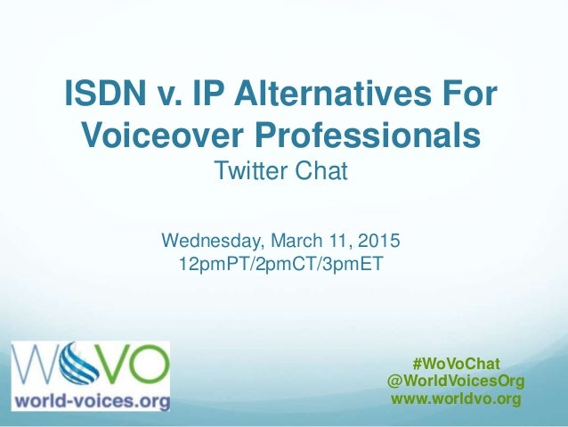 ISDN v. IP Alternatives For Voiceover Professionals Twitter Chat Wednesday, March 11, 2015 12pmPT/2pmCT/3pmET #WoVoChat @W...