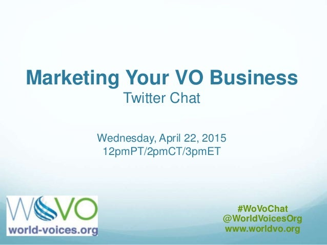 Marketing Your VO Business Twitter Chat Wednesday, April 22, 2015 12pmPT/2pmCT/3pmET #WoVoChat @WorldVoicesOrg www.worldvo...