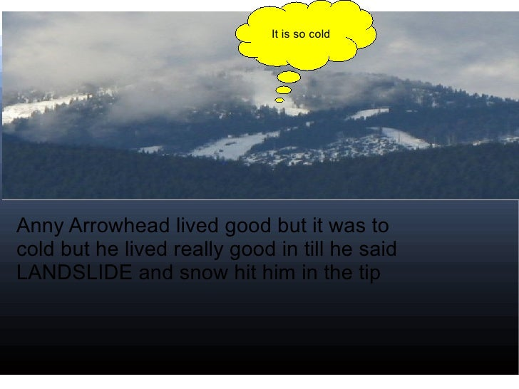 Anny Arrowhead lived good but it was to cold but he lived really good in till he said LANDSLIDE and snow hit him in the ti...