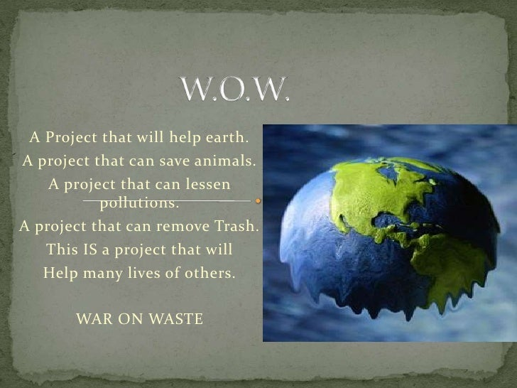 W.O.W.<br />A Project that will help earth.<br />A project that can save animals.<br />A project that can lessen pollution...