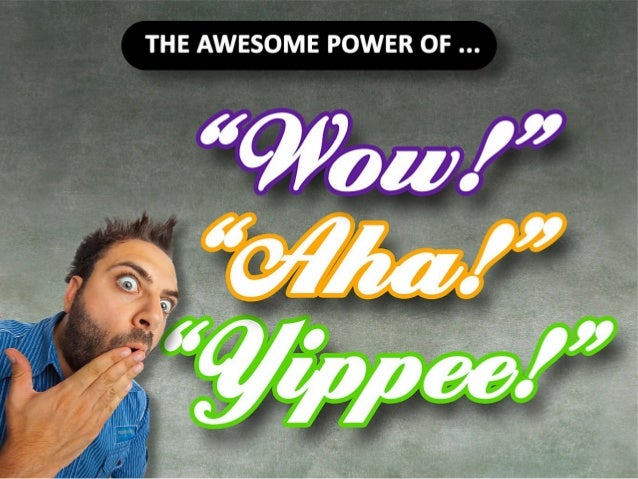 The Awesome Power of Wow, Aha and Yippee.