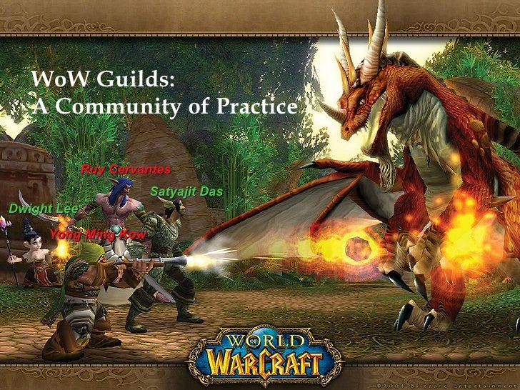 WoW Guilds: A Community of Practice Ruy Cervantes Satyajit Das Dwight Lee Yong Ming Kow