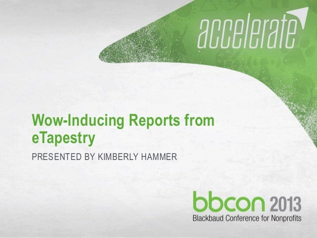 10/7/2013 #bbcon 1 Wow-Inducing Reports from eTapestry PRESENTED BY KIMBERLY HAMMER