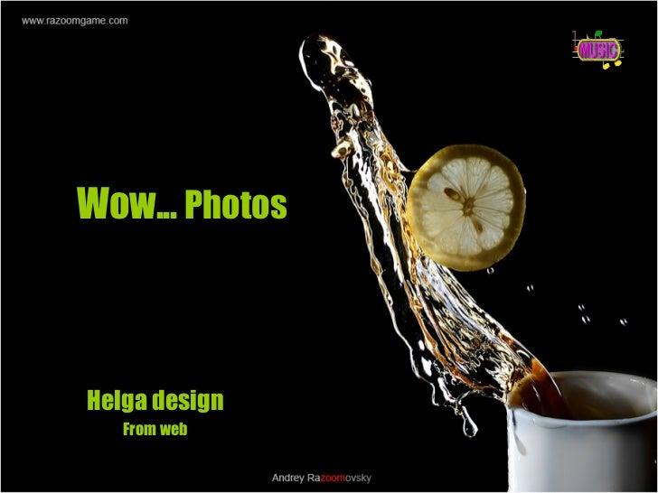 Wow...  Photos   Helga design From web