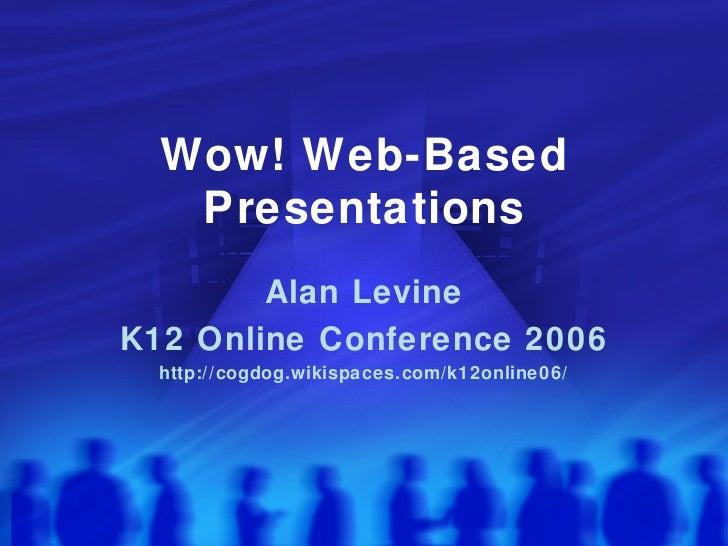 Wow! Web-Based Presentations Alan Levine K12 Online Conference 2006 http://cogdog.wikispaces.com/k12online06/