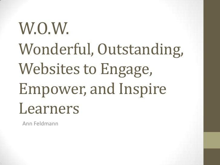 W.O.W.Wonderful, Outstanding,Websites to Engage,Empower, and InspireLearnersAnn Feldmann