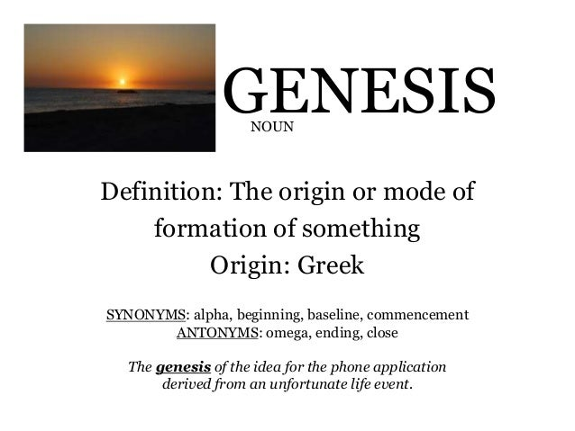 GENESIS Definition: The Origin Or Mode Of Formation Of Something Origin:  Greek NOUN SYNONYMS ...