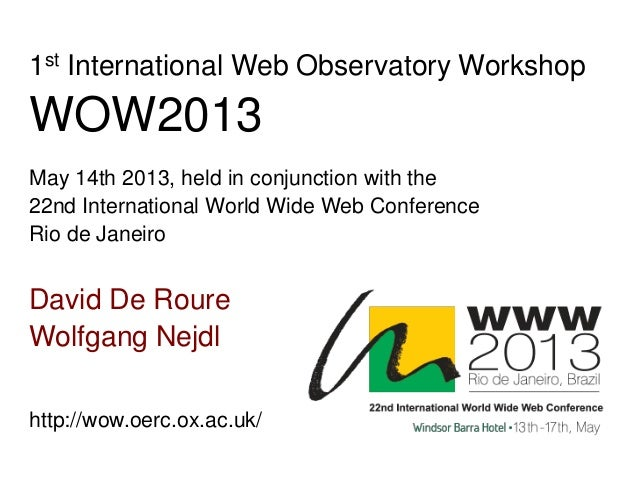 David De RoureWolfgang Nejdl1st International Web Observatory WorkshopWOW2013May 14th 2013, held in conjunction with the22...