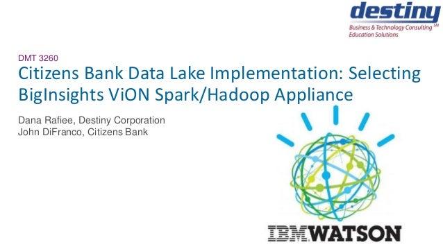DMT 3260 Citizens Bank Data Lake Implementation: Selecting BigInsights ViON Spark/Hadoop Appliance Dana Rafiee, Destiny Co...