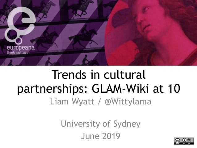 Trends in cultural partnerships: GLAM-Wiki at 10 Liam Wyatt / @Wittylama  University of Sydney June 2019