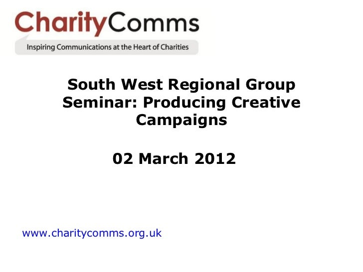 South West Regional Group      Seminar: Producing Creative              Campaigns              02 March 2012www.charitycom...