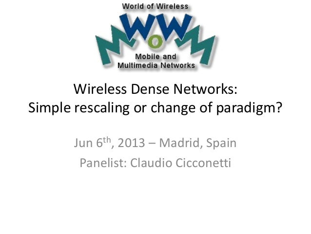Wireless Dense Networks: Simple rescaling or change of paradigm? Jun 6th, 2013 – Madrid, Spain Panelist: Claudio Cicconetti