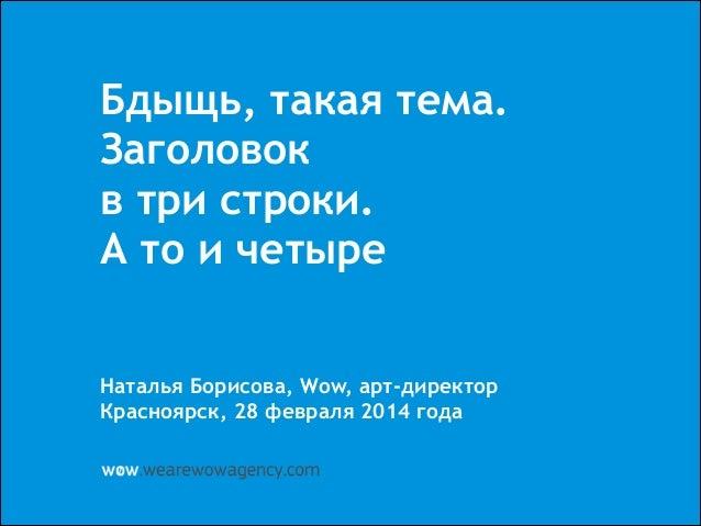 Бдыщь, такая тема. Заголовок в три строки. А то и четыре ! ! ! Наталья Борисова, Wow, арт-директор Красноярск, 28 февраля ...