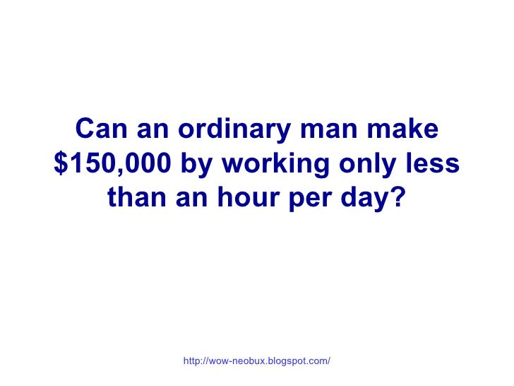 Can an ordinary man make $150,000 by working only less than an hour per day?