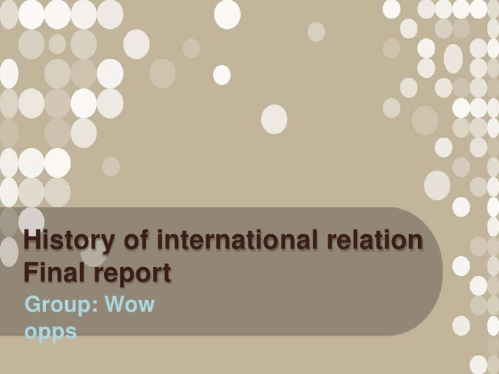 History of international relationFinal reportGroup: Wowopps