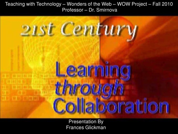 Teaching with Technology – Wonders of the Web – WOW Project – Fall 2010<br /> Professor – Dr. Smirnova<br />Presentation B...