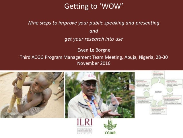 Getting to 'WOW' Nine steps to improve your public speaking and presenting and get your research into use Ewen Le Borgne T...