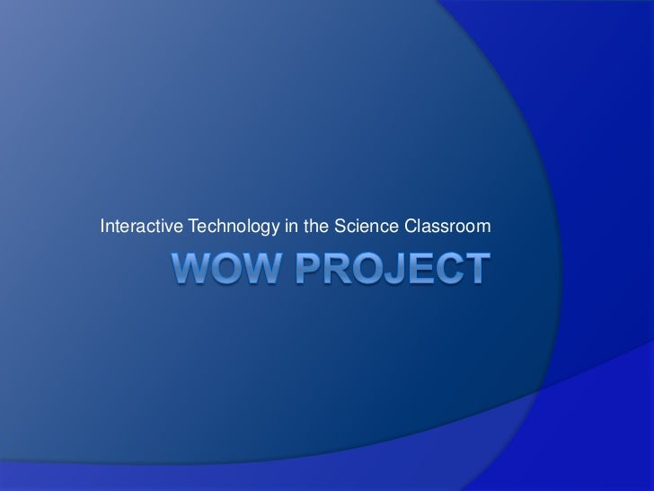 WoW Project<br />Interactive Technology in the Science Classroom<br />